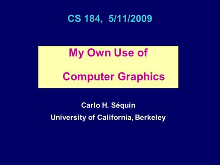 CS 184, 5/11/2009 My Own Use of Computer Graphics Carlo H. Séquin University of California, Berkeley.