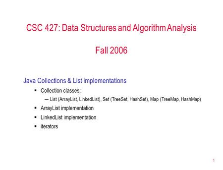1 CSC 427: <strong>Data</strong> Structures and Algorithm Analysis Fall 2006 Java <strong>Collections</strong> & List implementations  <strong>Collection</strong> classes: ─List (ArrayList, LinkedList),