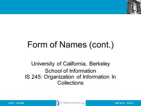2007.02.16 - SLIDE 1IS 257 – Fall 2007 Form of Names (cont.) University of California, Berkeley School of Information IS 245: Organization of Information.