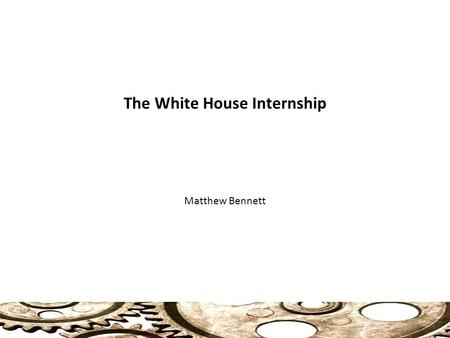 The White House Internship Matthew Bennett 1. The White House Internship 2 Monica Lewinsky.