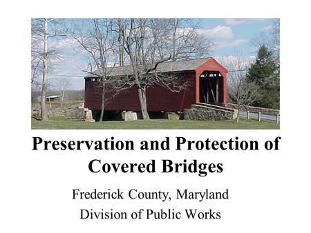 Preservation and Protection of Covered Bridges Frederick County, Maryland Division of Public Works.