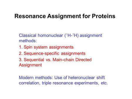 Resonance Assignment for Proteins Classical homonuclear ( 1 H- 1 H) assignment methods: 1. Spin system assignments 2. Sequence-specific assignments 3.