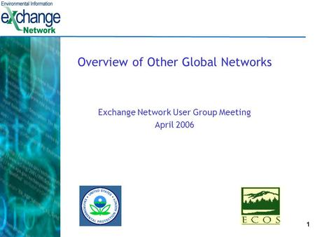 1 Overview of Other Global Networks Exchange Network User Group Meeting April 2006.