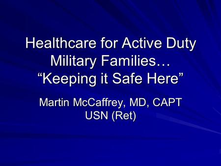 "Healthcare for Active Duty Military Families… ""Keeping it Safe Here"" Martin McCaffrey, MD, CAPT USN (Ret)"