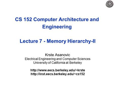 CS 152 Computer Architecture and Engineering Lecture 7 - Memory Hierarchy-II Krste Asanovic Electrical Engineering and Computer Sciences University of.