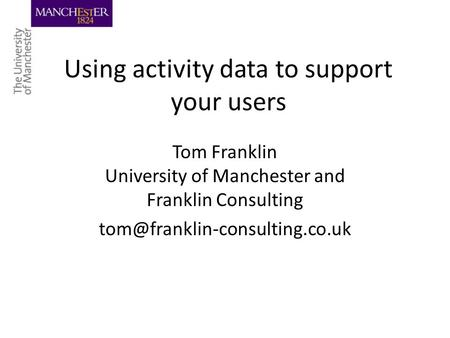 Using activity data to support your users Tom Franklin University of Manchester and Franklin Consulting