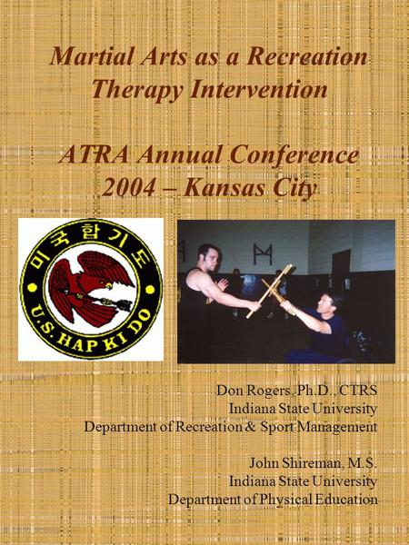 Martial Arts as a Recreation Therapy Intervention ATRA Annual Conference 2004 – Kansas City Don Rogers, Ph.D., CTRS Indiana State University Department.