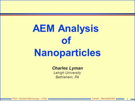 1 PASI - Electron Microscopy - Chile Lyman - Nanoparticles AEM Analysis of Nanoparticles Charles Lyman Lehigh University Bethlehem, PA.