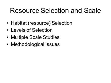 Resource Selection and Scale Habitat (resource) Selection Levels of Selection Multiple Scale Studies Methodological Issues.