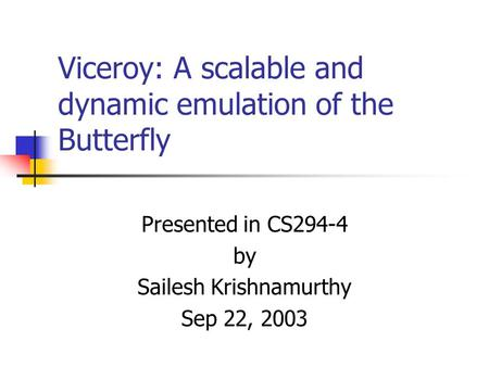 Viceroy: A scalable and dynamic emulation of the Butterfly Presented in CS294-4 by Sailesh Krishnamurthy Sep 22, 2003.