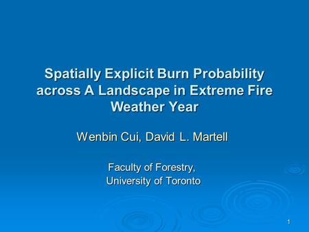 1 Spatially Explicit Burn Probability across A Landscape in Extreme Fire Weather Year Wenbin Cui, David L. Martell Faculty of Forestry, University of Toronto.