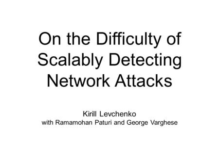 On the Difficulty of Scalably Detecting Network Attacks Kirill Levchenko with Ramamohan Paturi and George Varghese.