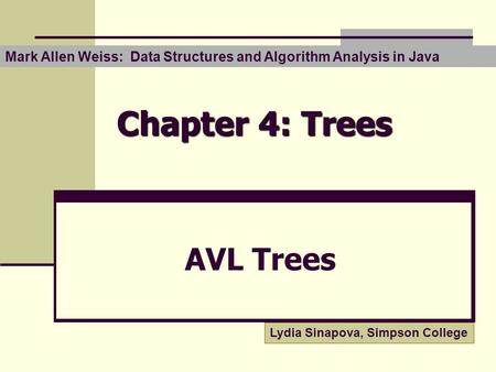 Chapter 4: Trees AVL Trees Lydia Sinapova, Simpson College Mark Allen Weiss: Data Structures and Algorithm Analysis in Java.
