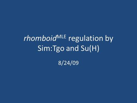 Rhomboid MLE regulation by Sim:Tgo and Su(H) 8/24/09.