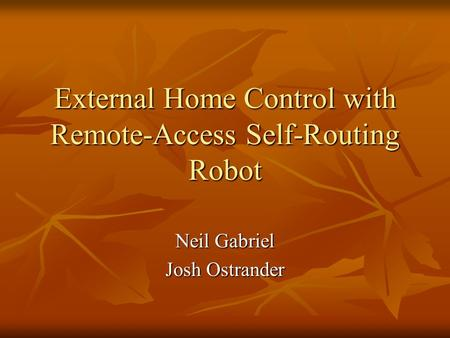 External Home Control with Remote-Access Self-Routing Robot Neil Gabriel Josh Ostrander.