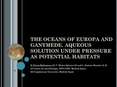 THE OCEANS OF EUROPA AND GANYMEDE. AQUEOUS SOLUTION UNDER PRESSURE AS POTENTIAL HABITATS O. Prieto-Ballesteros (1), V. Muñoz-Iglesias (1) and L. Jiménez.
