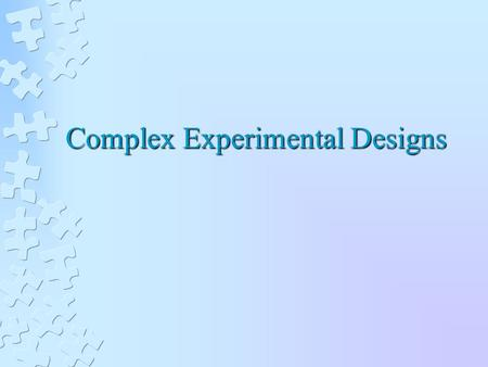 Complex Experimental Designs. INCREASING THE NUMBER OF LEVELS OF AN INDEPENDENT VARIABLE Provides more information about the relationship than a two level.