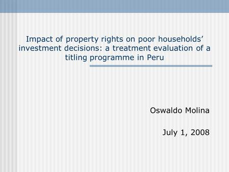 Impact of property rights on poor households' investment decisions: a treatment evaluation of a titling programme in Peru Oswaldo Molina July 1, 2008.