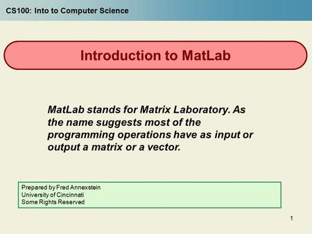 1 Introduction to MatLab MatLab stands for Matrix Laboratory. As the name suggests most of the programming operations have as input or output a matrix.