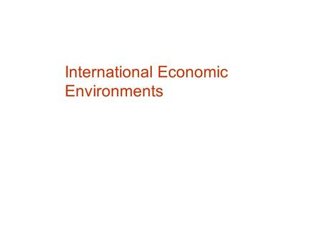 International Economic Environments. Music Electronics – Philips, Sony, GE Confections – Cadbury, Nestlé, M&M/Mars The World Economy Many markets are.