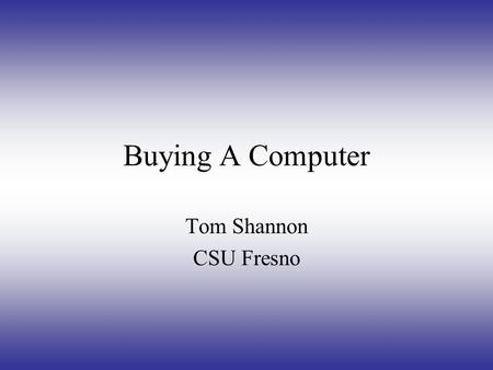 Buying A Computer Tom Shannon CSU Fresno Types of Computers DELL McIntosh Apple Compaq Intel Pentium Gateway.