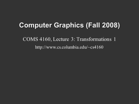 Computer Graphics (Fall 2008) COMS 4160, Lecture 3: Transformations 1