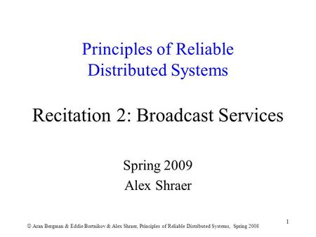 Aran Bergman & Eddie Bortnikov & Alex Shraer, Principles of Reliable Distributed Systems, Spring 2008 1 Principles of Reliable Distributed Systems Recitation.