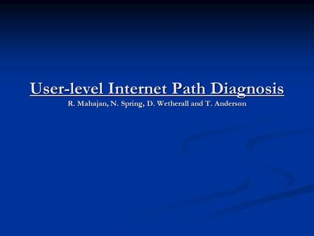 User-level Internet Path Diagnosis R. Mahajan, N. Spring, D. Wetherall and T. Anderson.
