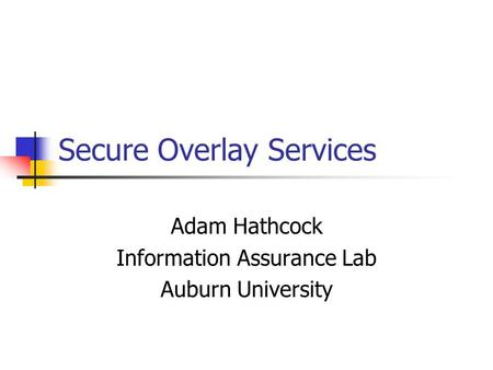 Secure Overlay Services Adam Hathcock Information Assurance Lab Auburn University.