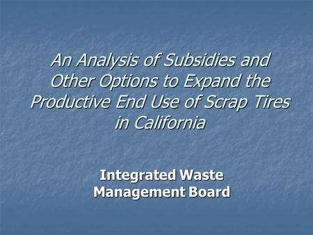 An Analysis of Subsidies <strong>and</strong> Other Options to Expand <strong>the</strong> Productive End Use of Scrap Tires in California Integrated Waste Management Board.