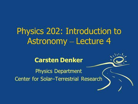 Physics 202: Introduction to Astronomy – Lecture 4 Carsten Denker Physics Department Center for Solar–Terrestrial Research.