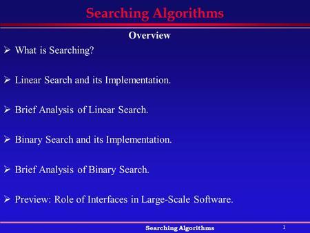1 Searching Algorithms Overview  What is Searching?  Linear Search and its Implementation.  Brief Analysis of Linear Search.  Binary Search and its.