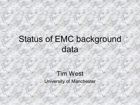 Status of EMC background data Tim West University of Manchester.