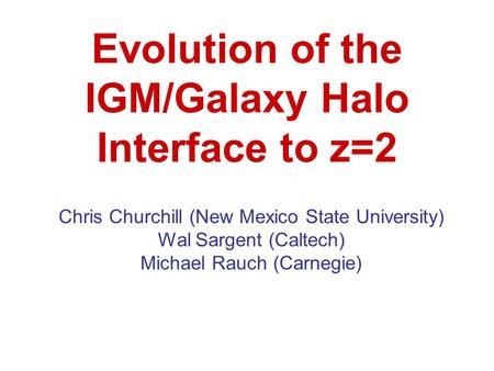 Evolution of the IGM/Galaxy Halo Interface to z=2 Chris Churchill (New Mexico State University) Wal Sargent (Caltech) Michael Rauch (Carnegie)