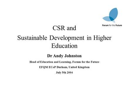 CSR and Sustainable Development in Higher Education Dr Andy Johnston Head of Education and Learning, Forum for the Future EFQM ECoP Durham, United Kingdom.