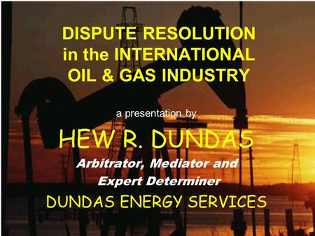 DISPUTE RESOLUTION in the INTERNATIONAL OIL & GAS INDUSTRY a presentation by HEW R. DUNDAS Arbitrator, Mediator and Expert Determiner DUNDAS ENERGY SERVICES.