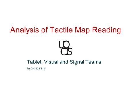 Analysis of Tactile Map Reading Tablet, Visual and Signal Teams for CIS 423/510.
