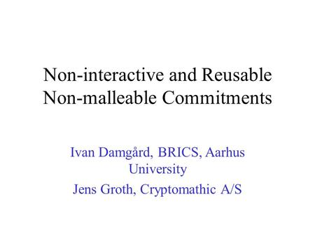 Non-interactive and Reusable Non-malleable Commitments Ivan Damgård, BRICS, Aarhus University Jens Groth, Cryptomathic A/S.
