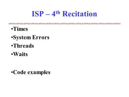 ISP – 4 th Recitation Times System Errors Threads Waits Code examples.