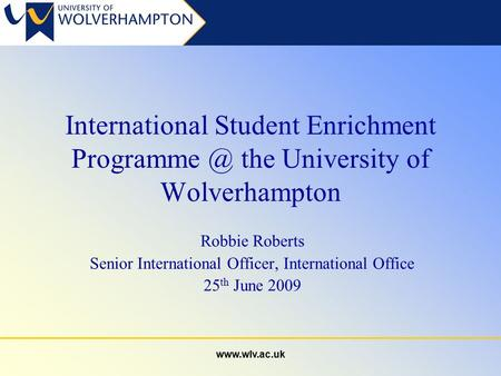 International Student Enrichment the University of Wolverhampton Robbie Roberts Senior International Officer, International Office.