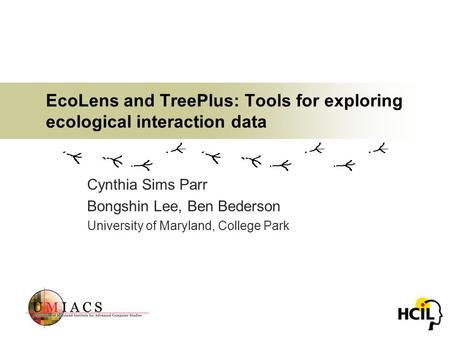 EcoLens and TreePlus: Tools for exploring ecological interaction data Cynthia Sims Parr Bongshin Lee, Ben Bederson University of Maryland, College Park.