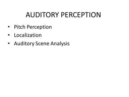 AUDITORY PERCEPTION Pitch Perception Localization Auditory Scene Analysis.