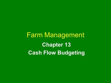 Farm Management Chapter 13 Cash Flow Budgeting. farm management chapter 13 2 Chapter Outline Features of a Cash Flow Budget Constructing a Cash Flow Budget.