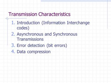 Transmission Characteristics 1. Introduction (Information Interchange codes) 2. Asynchronous and Synchronous Transmissions 3. Error detection (bit errors)