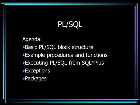 PL/SQL Agenda: Basic PL/SQL block structure Example procedures and functions Executing PL/SQL from SQL*Plus Exceptions Packages.