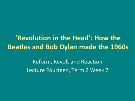 'Revolution in the Head': How the Beatles and Bob Dylan made the 1960s Reform, Revolt and Reaction Lecture Fourteen, Term 2 Week 7.