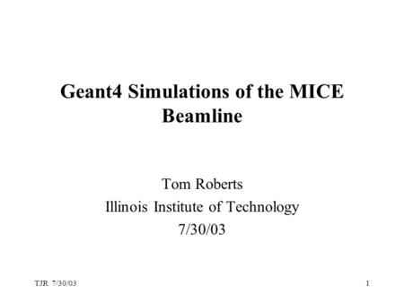TJR 7/30/031 Geant4 Simulations of the MICE Beamline Tom Roberts Illinois Institute of Technology 7/30/03.