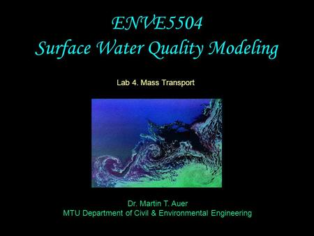Dr. Martin T. Auer MTU Department of Civil & Environmental Engineering ENVE5504 Surface Water Quality Modeling Lab 4. Mass Transport.