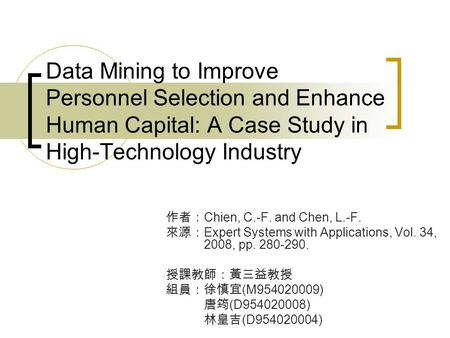 Data Mining to Improve Personnel Selection and Enhance Human Capital: A Case Study in High-Technology Industry 作者: Chien, C.-F. and Chen, L.-F. 來源: Expert.