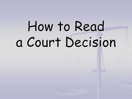 How to Read a Court Decision. Structure of reasoning Structure of reasoning First understand the reasoning, so you can critique it First understand the.